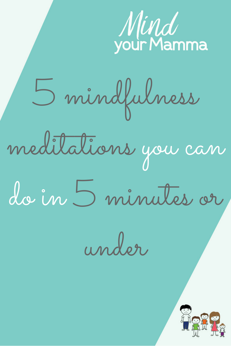 5 mindfulness meditations you can do in 5 minutes or under, based on the book Mindfulness for Mothers by Rebecca Ryan. Mind your Mamma
