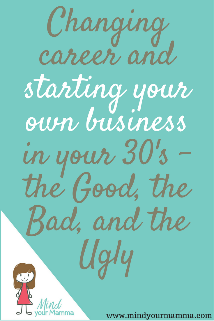 Changing career and starting your own business in your 30's - the good, the bad, and the ugly. Mind your Mamma