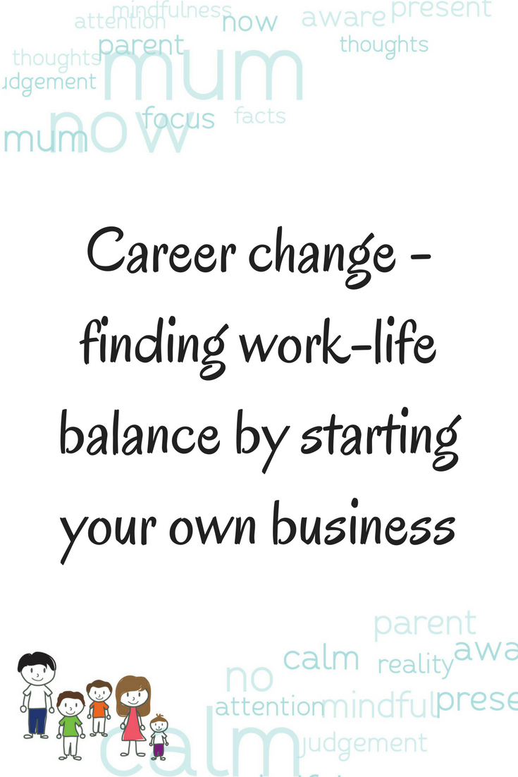 Career change - finding work-life balance by starting your own business