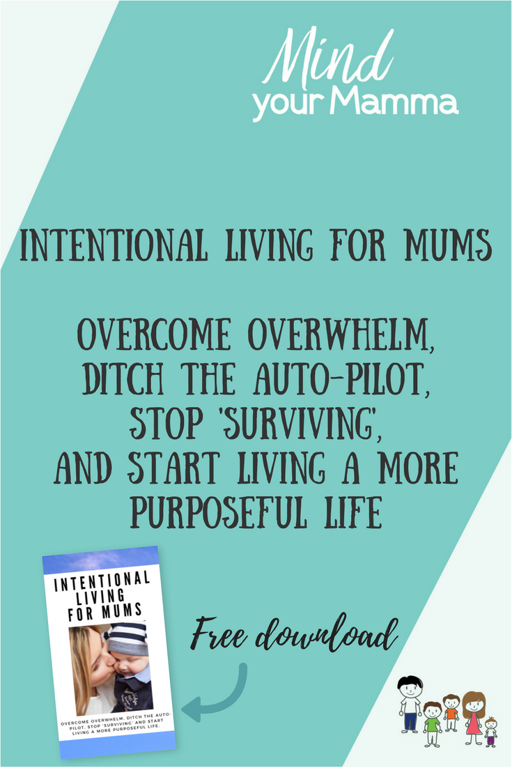 Intentional living for mums - overcome overwhelm, ditch the auto-pilot, stop 'surviving' and start living a more purposeful life. FREE E-BOOK from Mind your Mamma